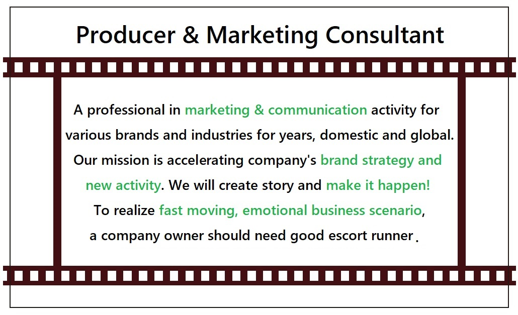 A professional in marketing & communication activity for various brands and industries for years, domestic and global.Our mission is accelerating company's brand strategy and new activity.We will create story and make it happen!To realize fast moving, emotional business scenario, a company owner should need good escort runner.
